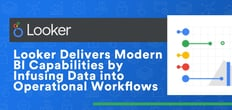 Looker's Cloud-Hosted Data Analytics Platform Delivers Modern BI Capabilities by Infusing Data into Operational Workflows