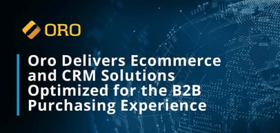 Oro's Ecommerce and CRM Solutions: Optimized for the B2B Purchasing Experience and Hosted in the Cloud or On-Prem