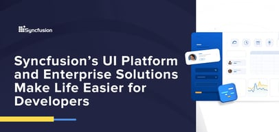 Syncfusion's UI Developer Platform and Enterprise Solutions Make Life Easier for App and Site-Building Teams