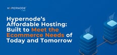 Hypernode's Affordable Magento, Shopware, and Akeneo Hosting: Built to Meet the Ecommerce Needs of Today and Tomorrow