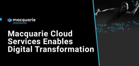 Macquarie Cloud Services Enables Digital Transformation