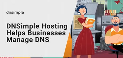 How DNSimple Hosting and Services Help Businesses Effectively Leverage and Manage Internet Domains and DNS Records