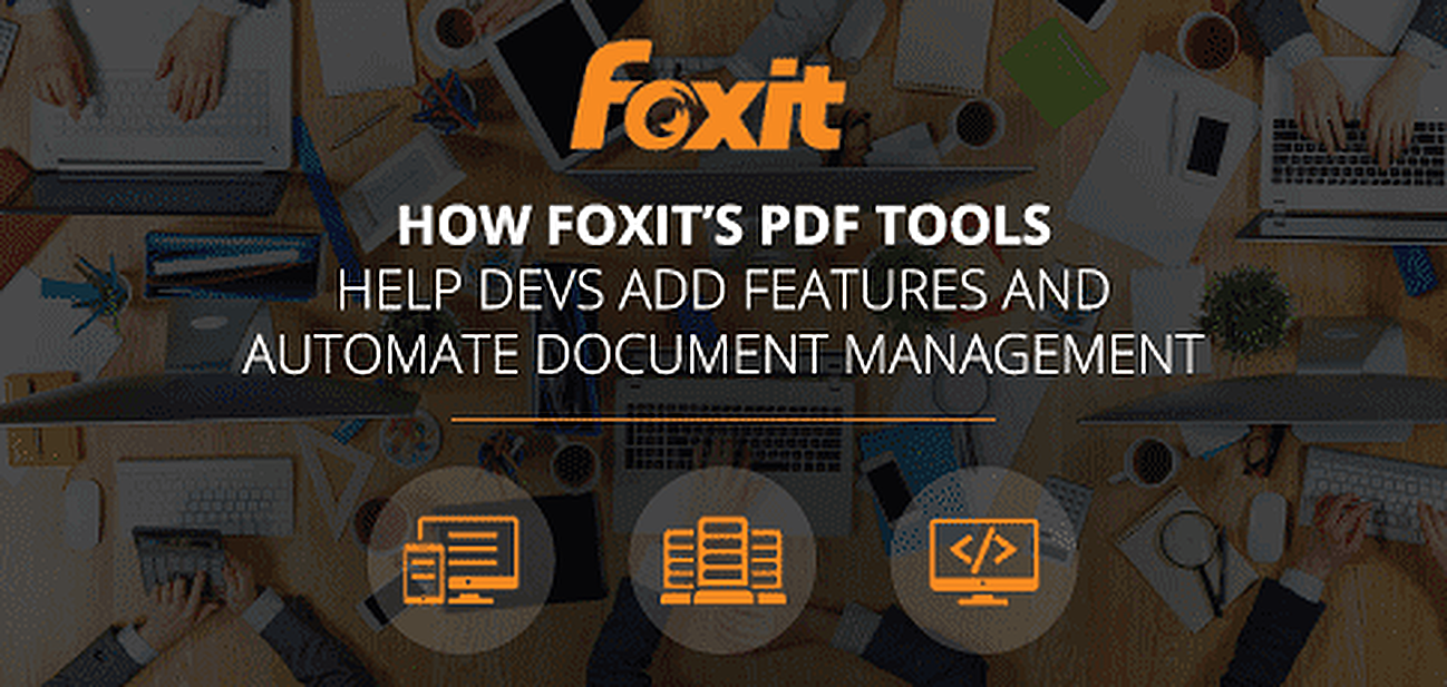 How Foxit PDF Tools Help Devs Add Features and Automate Document Management