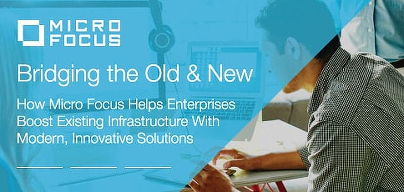 Bridging the Old & New: How Micro Focus Helps Enterprises Boost the Value of Existing Infrastructure With Modern Solutions That Drive Innovation