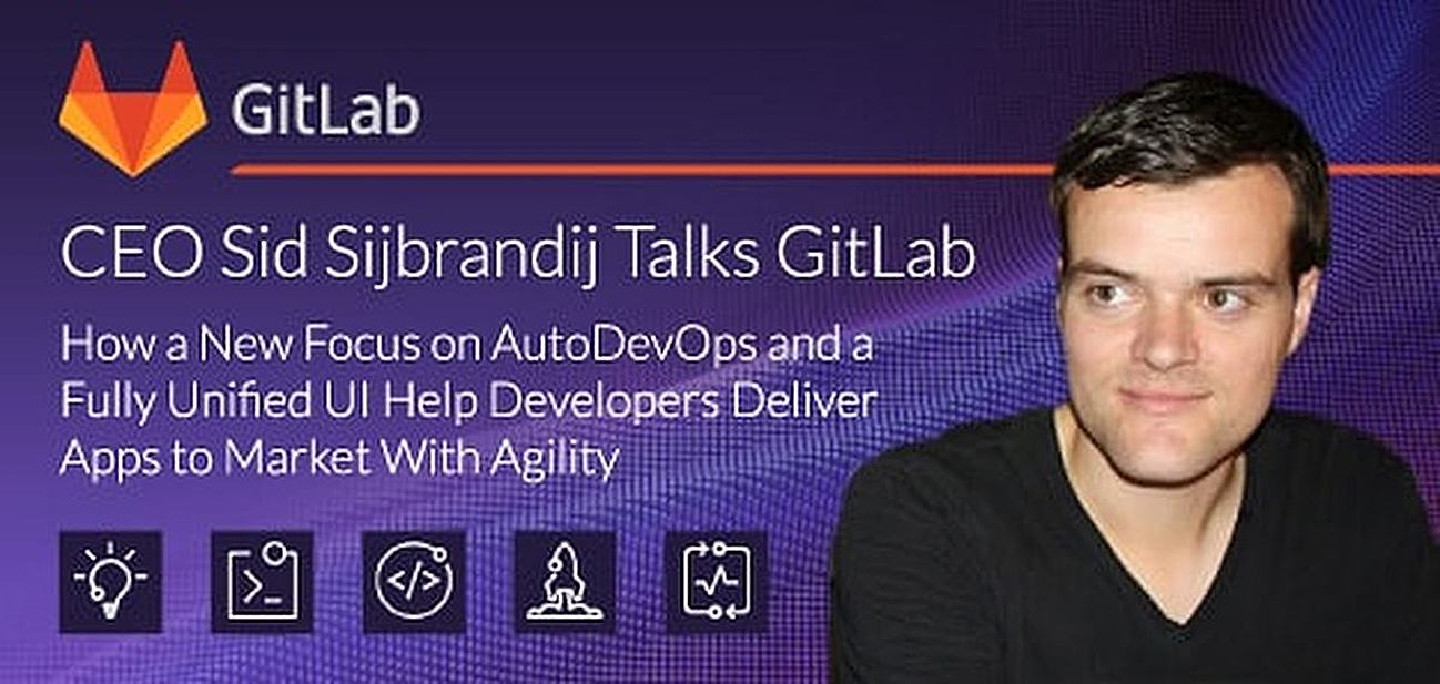 CEO Sid Sijbrandij Talks GitLab — How a New Focus on AutoDevOps and a Fully Unified UI Help Developers Deliver Apps to Market With Agility
