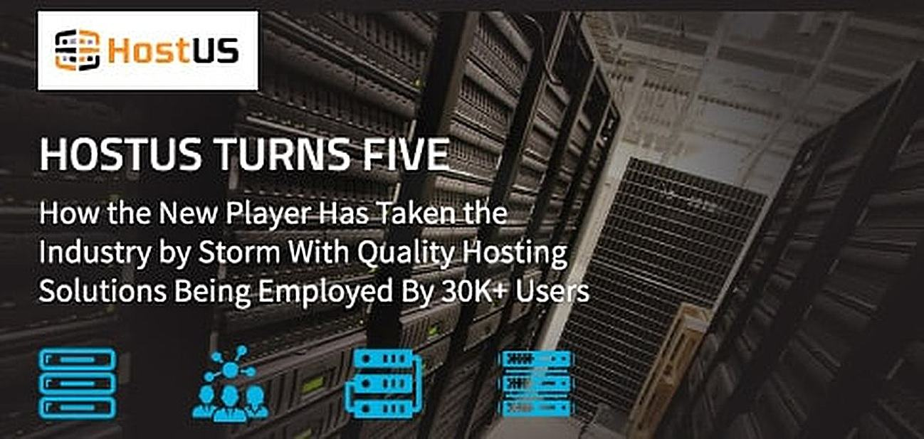 HostUS Turns Five: How the New Player Has Taken the Industry by Storm With Quality Hosting Solutions Being Employed By 30K+ Users Worldwide