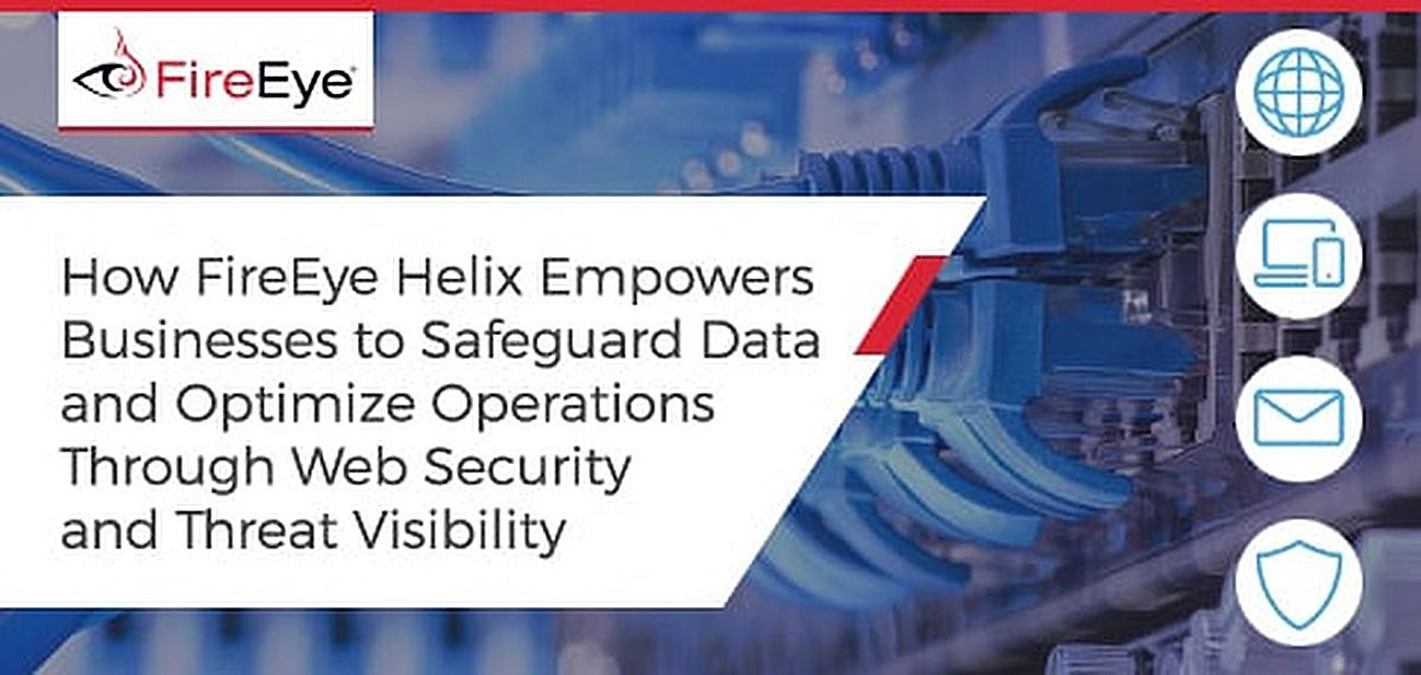 How FireEye Helix Empowers Businesses to Safeguard Data and Optimize Operations Through Frontline Web Security Expertise and Threat Visibility
