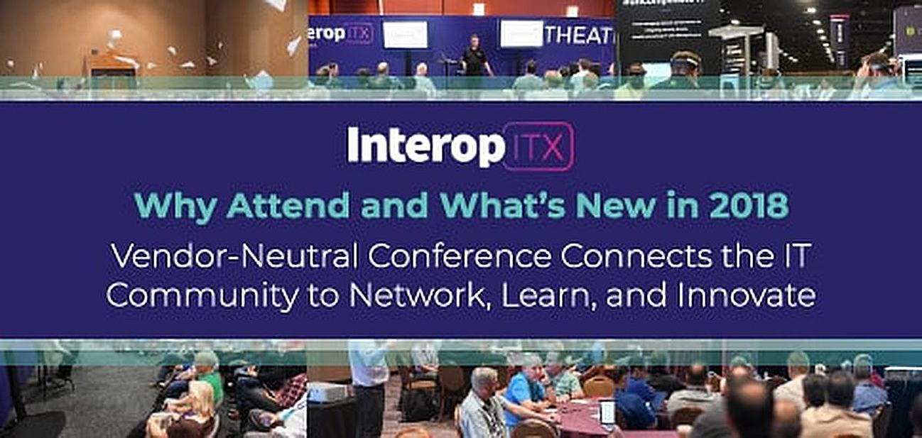 Why Attend Interop ITX and What's New in 2018 — Vendor-Neutral Conference Connects the IT Community to Network, Learn, and Innovate
