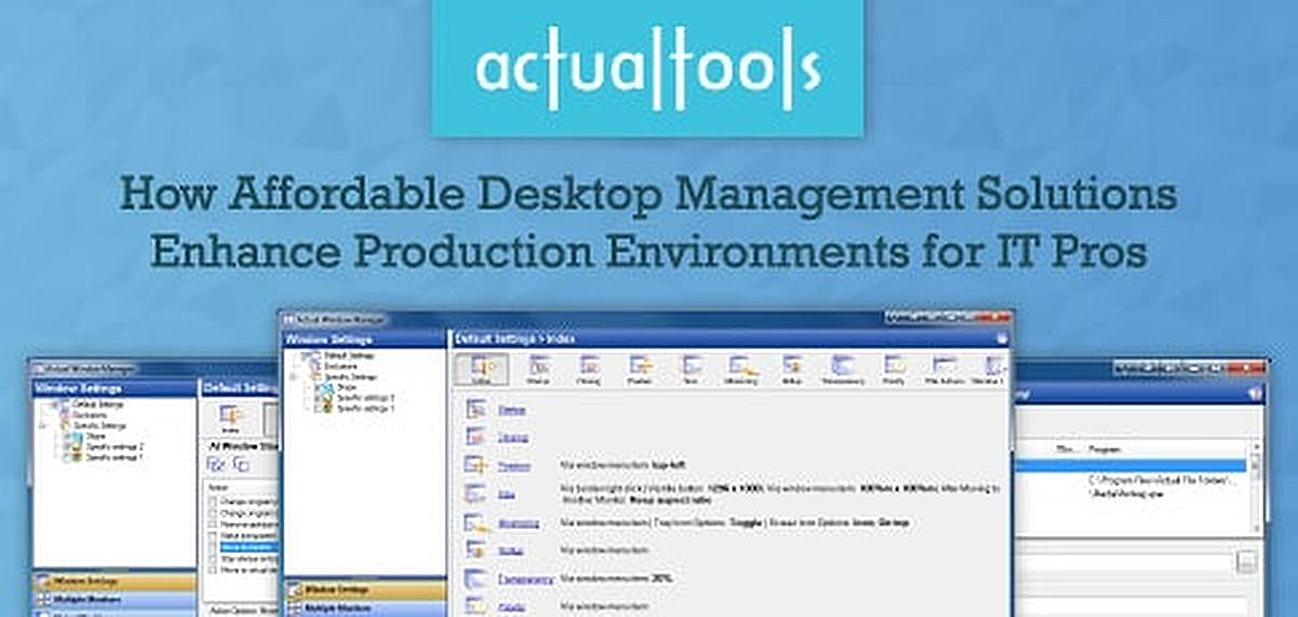 Actual Tools: How Affordable Desktop Management Solutions, Such as Actual Window Manager, Enhance Production Environments for IT Pros