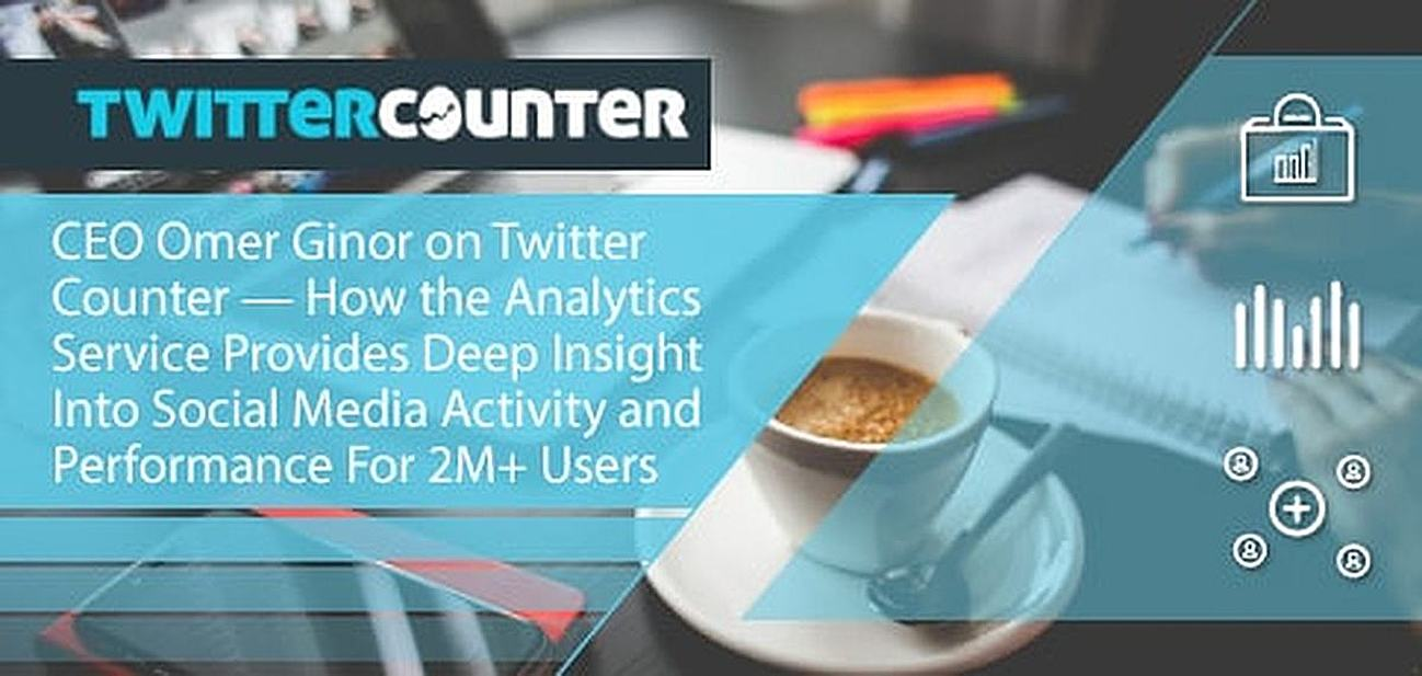 CEO Omer Ginor on Twitter Counter — How the Analytics Service Provides Deep Insight Into Social Media Activity and Performance For 2M+ Users