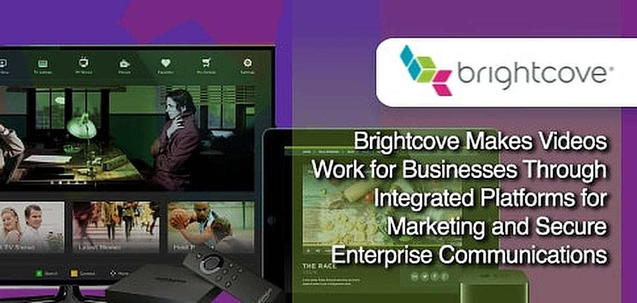 Brightcove Invigorates Video Publishing Through Integrated Platforms for Marketing and Secure Enterprise Communications