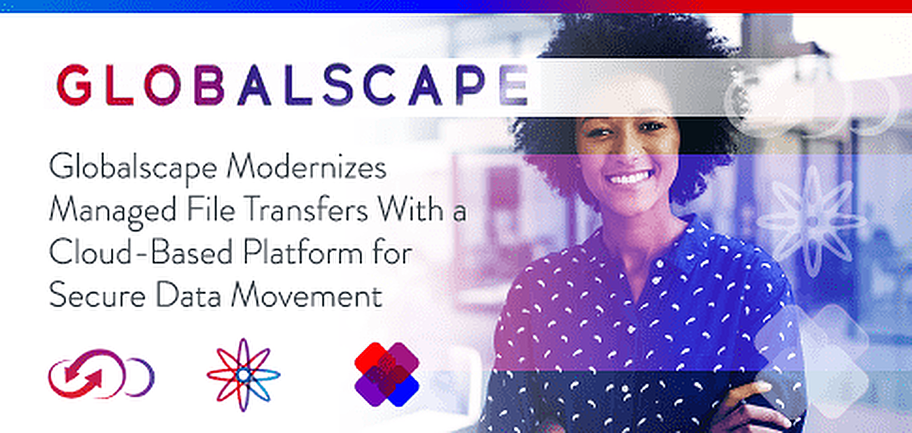 Globalscape Modernizes Managed File Transfer With a Cloud-Based Platform for Secure Data Movement