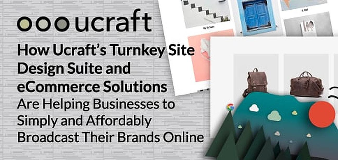 How Ucraft's Turnkey Site Design Suite and eCommerce Solutions Are Helping Businesses to Simply and Affordably Broadcast Their Brands Online