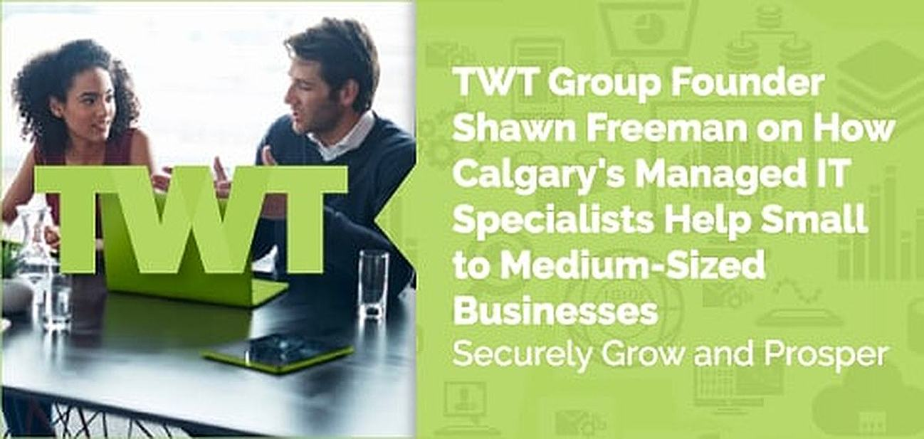 TWT Group Founder Shawn Freeman on How Calgary's Managed IT Specialists Help Small to Medium-Sized Businesses Securely Grow and Prosper