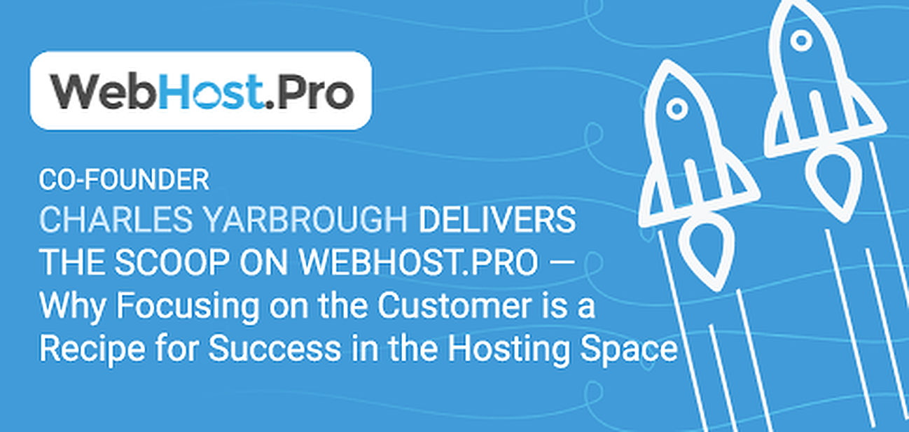 Co-Founder Charles Yarbrough Delivers the Scoop on WebHost.Pro — Why Focusing on the Customer is a Recipe for Success in the Hosting Space