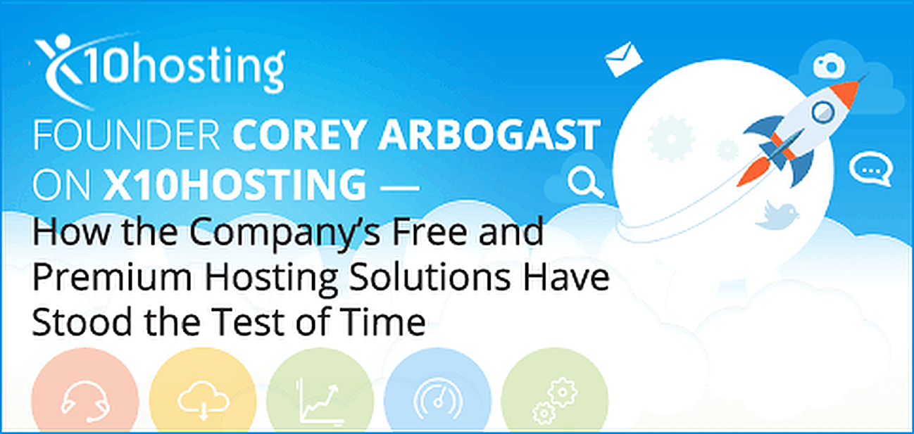 Founder Corey Arbogast on x10Hosting — How the Company's Free and Premium Hosting Solutions Have Stood the Test of Time