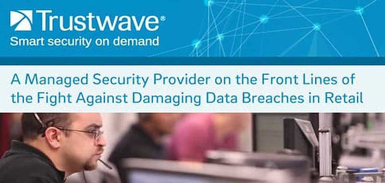 Trustwave: A Managed Security Provider on the Front Lines of the Fight Against Damaging Data Breaches in Retail