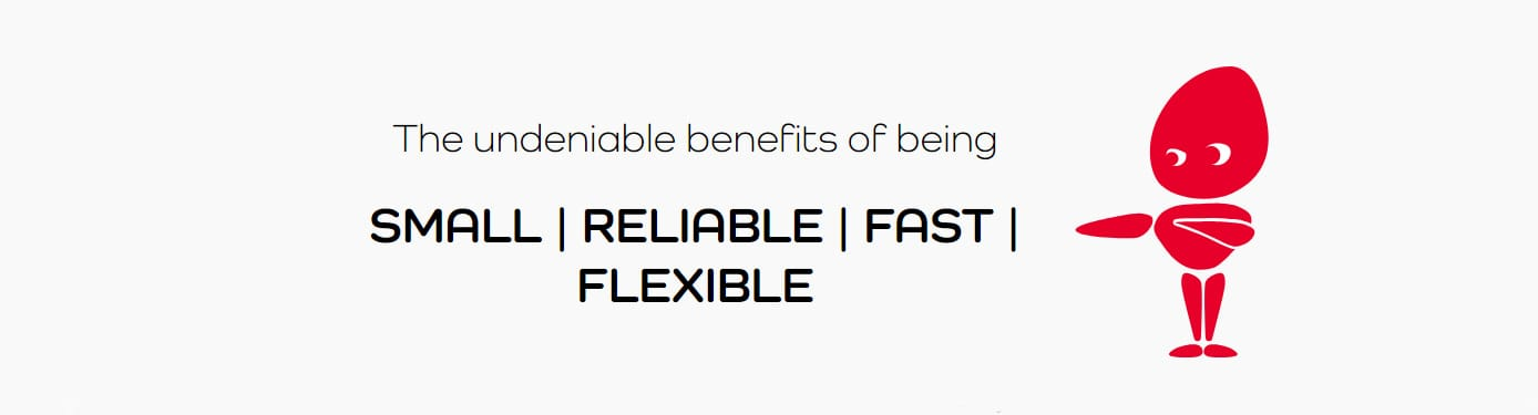 The undeniable benefits of being small, reliable, fast, and flexible
